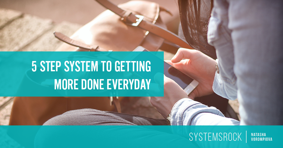A 5-Step System To Getting More Done Everyday