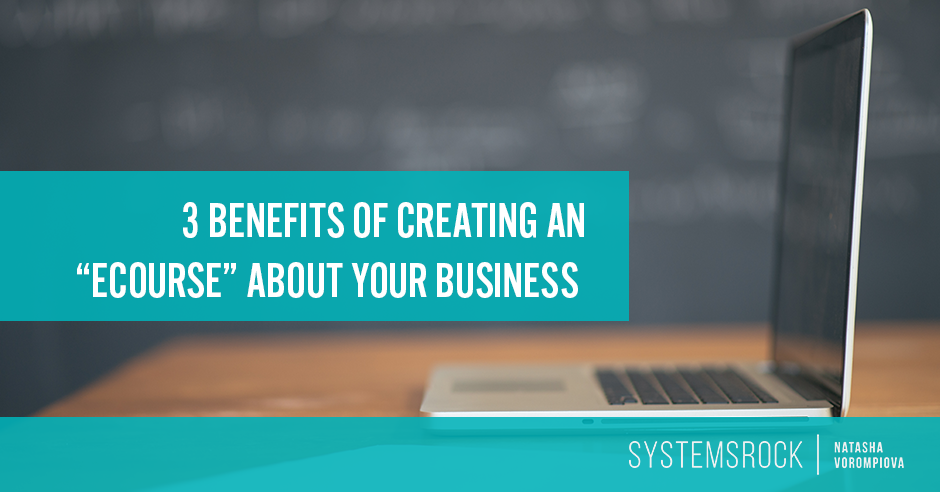 "3 Benefits of Creating an ""Ecourse"" About Your Business"