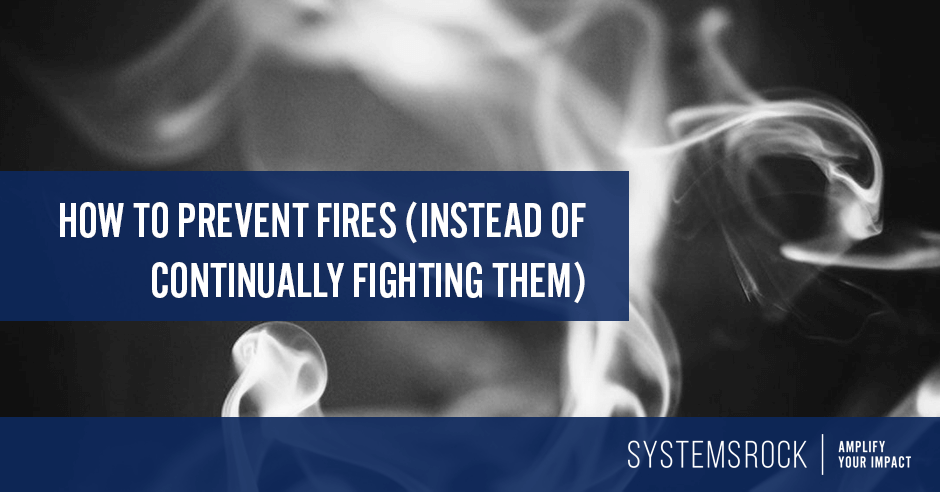 How to prevent fires (instead of continually fighting them)