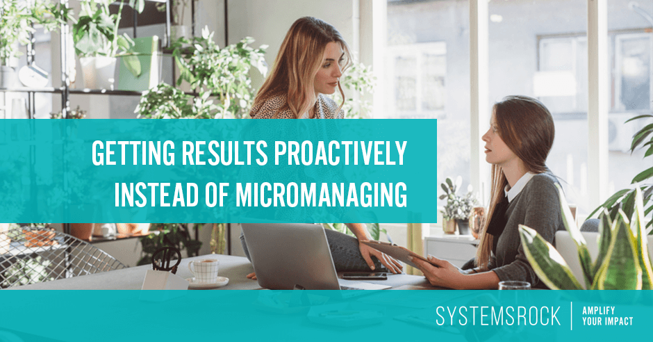Getting results proactively (with systems you trust) instead of micromanaging