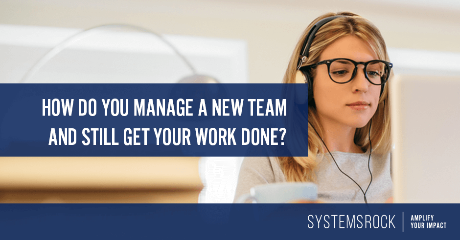 How do you manage a new team and still get your work done?