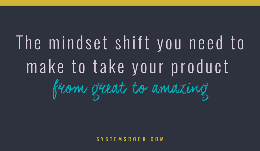 The mindset shift you need to make to take your product from great to amazing