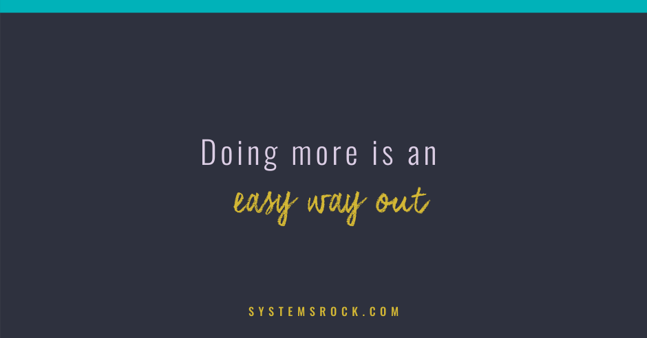 Doing more is an easy way out. It's a distraction!